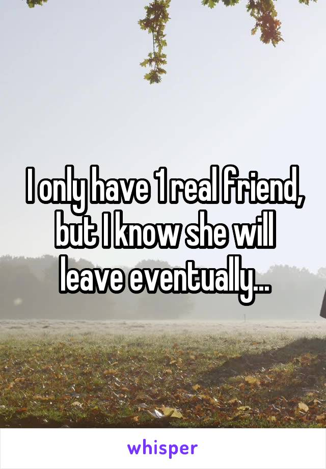 I only have 1 real friend, but I know she will leave eventually...