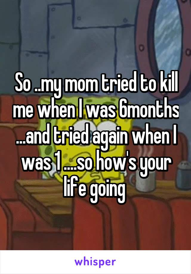 So ..my mom tried to kill me when I was 6months ...and tried again when I was 1 ....so how's your life going