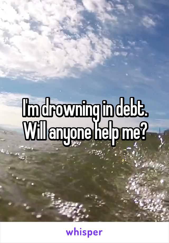 I'm drowning in debt. Will anyone help me?