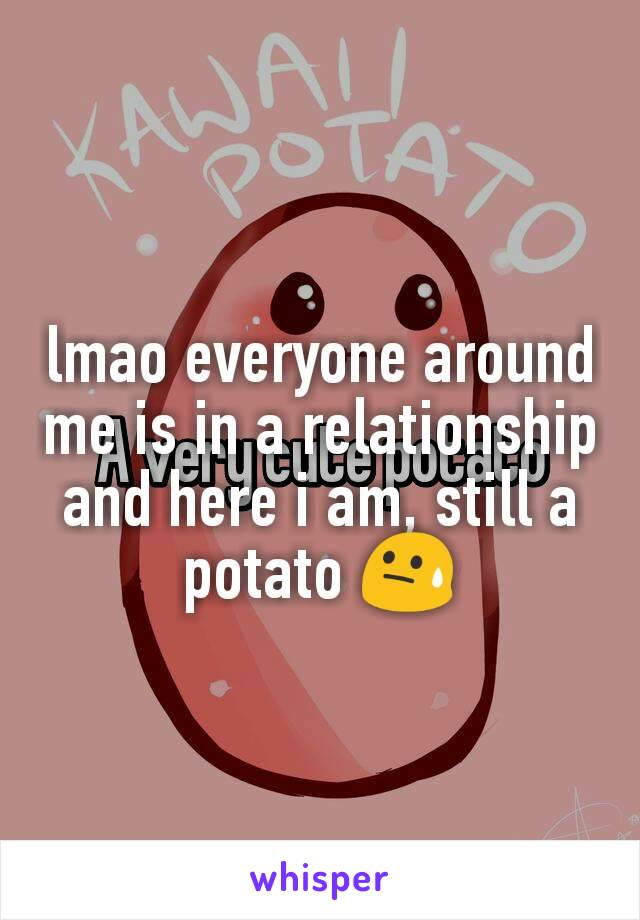 lmao everyone around me is in a relationship and here i am, still a potato 😓