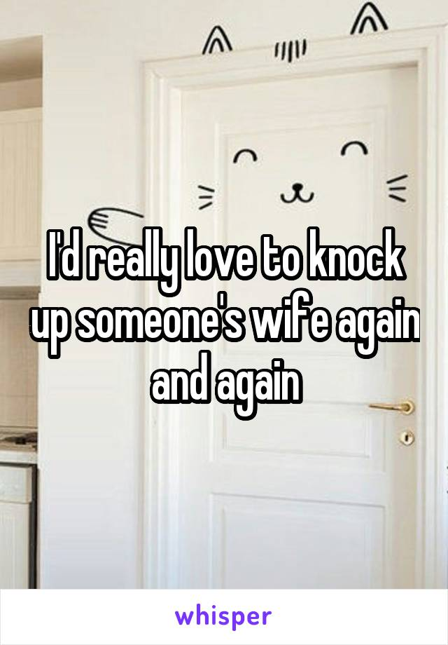 I'd really love to knock up someone's wife again and again