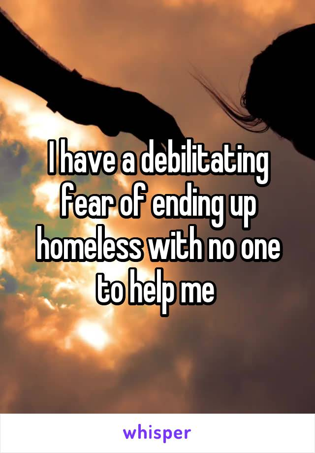 I have a debilitating fear of ending up homeless with no one to help me