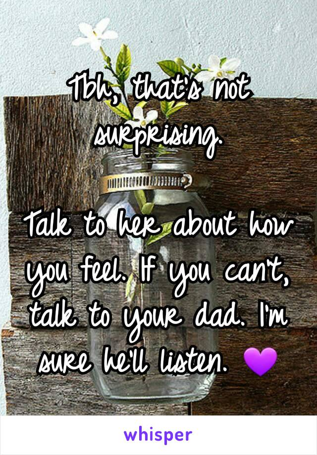 Tbh, that's not surprising.  Talk to her about how you feel. If you can't, talk to your dad. I'm sure he'll listen. 💜
