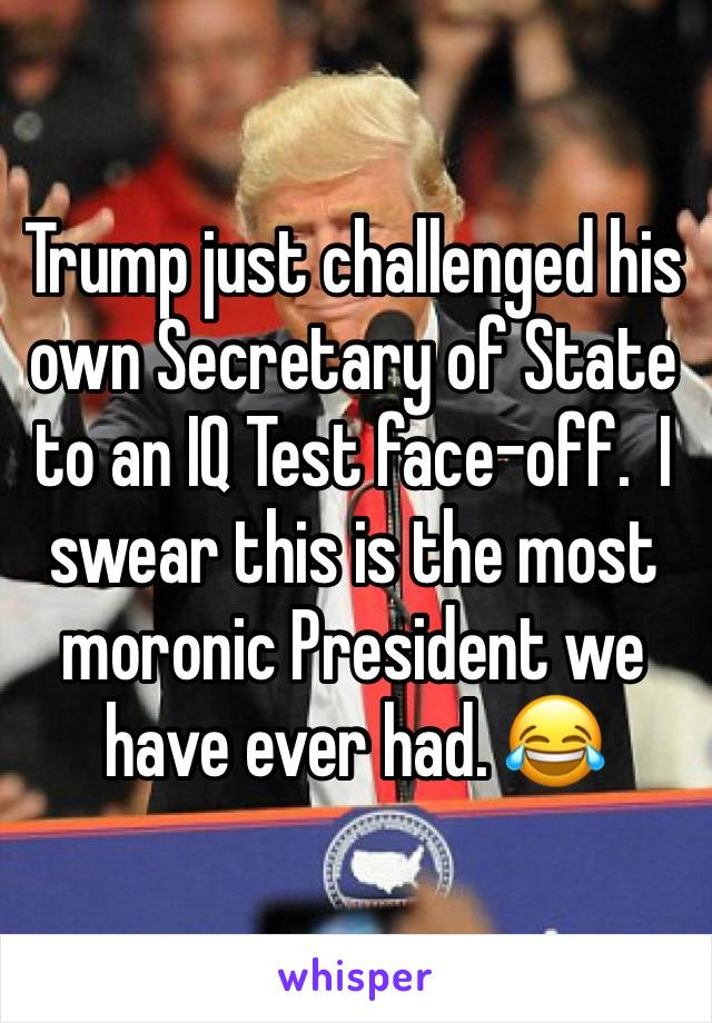 Trump just challenged his own Secretary of State to an IQ Test face-off.  I swear this is the most moronic President we have ever had. 😂