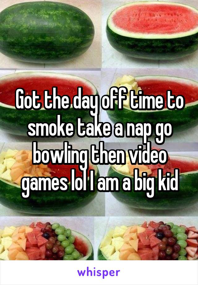 Got the day off time to smoke take a nap go bowling then video games lol I am a big kid