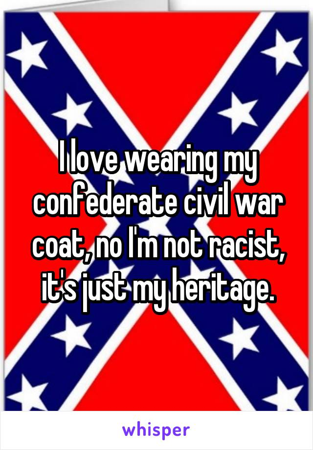I love wearing my confederate civil war coat, no I'm not racist, it's just my heritage.
