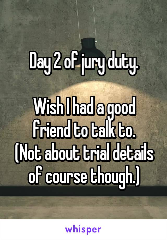 Day 2 of jury duty.  Wish I had a good friend to talk to. (Not about trial details of course though.)