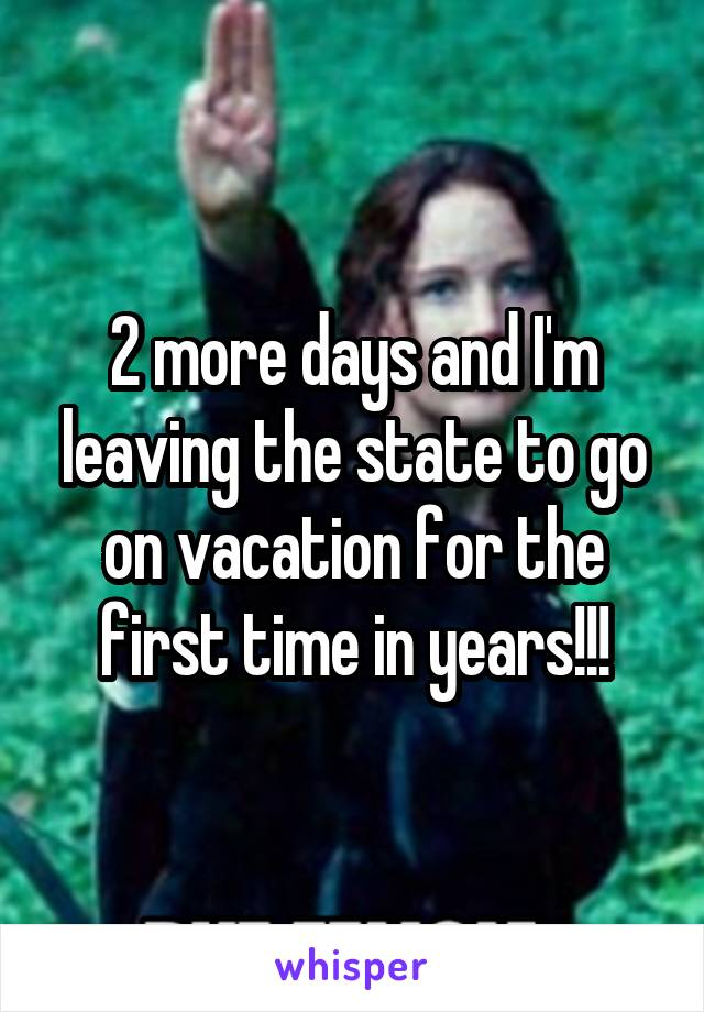 2 more days and I'm leaving the state to go on vacation for the first time in years!!!