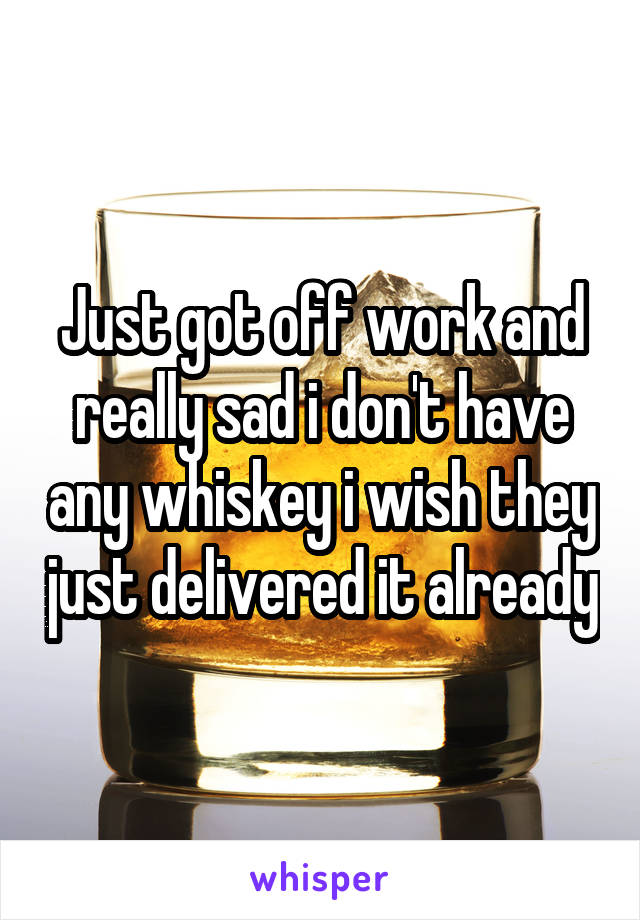 Just got off work and really sad i don't have any whiskey i wish they just delivered it already