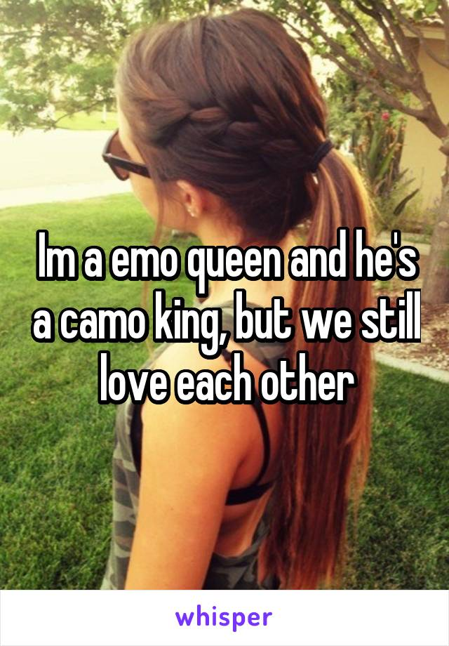 Im a emo queen and he's a camo king, but we still love each other