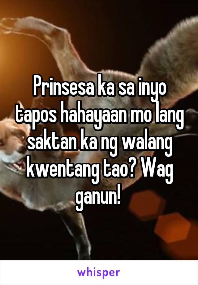 Prinsesa ka sa inyo tapos hahayaan mo lang saktan ka ng walang kwentang tao? Wag ganun!