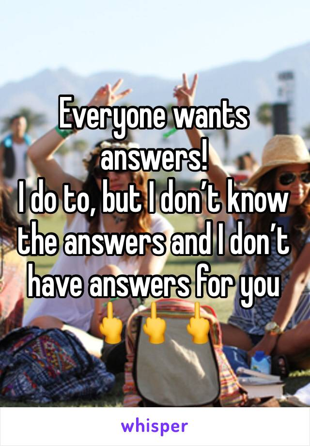 Everyone wants answers!  I do to, but I don't know the answers and I don't have answers for you 🖕🖕🖕