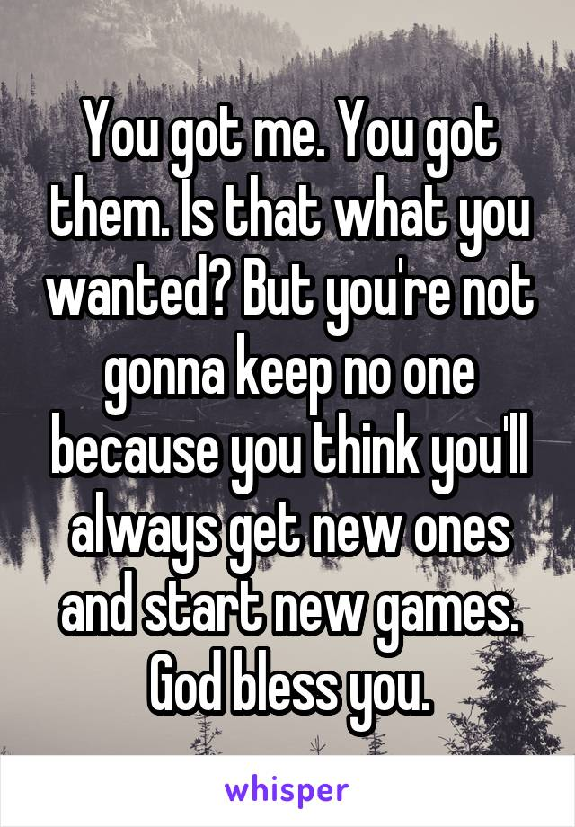You got me. You got them. Is that what you wanted? But you're not gonna keep no one because you think you'll always get new ones and start new games. God bless you.