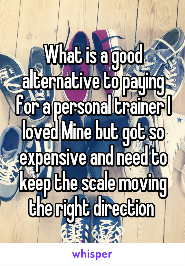 What is a good alternative to paying for a personal trainer I loved Mine but got so expensive and need to keep the scale moving the right direction