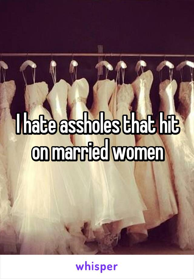 I hate assholes that hit on married women