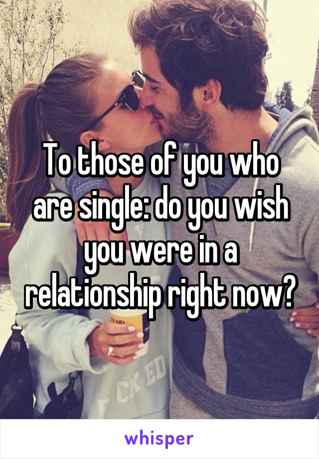To those of you who are single: do you wish you were in a relationship right now?