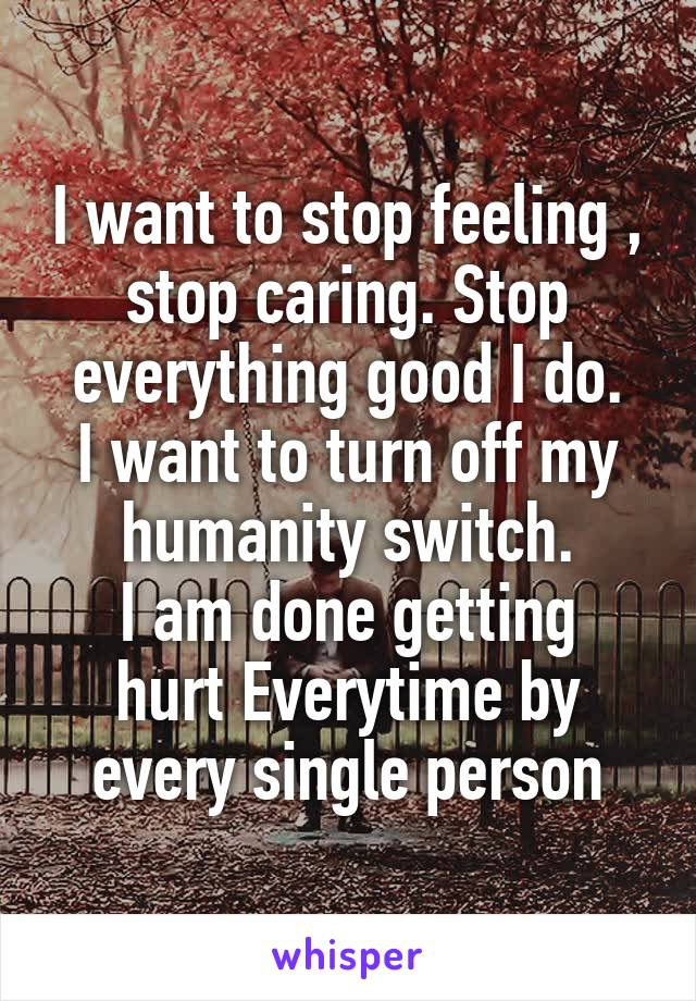 I want to stop feeling , stop caring. Stop everything good I do. I want to turn off my humanity switch. I am done getting hurt Everytime by every single person
