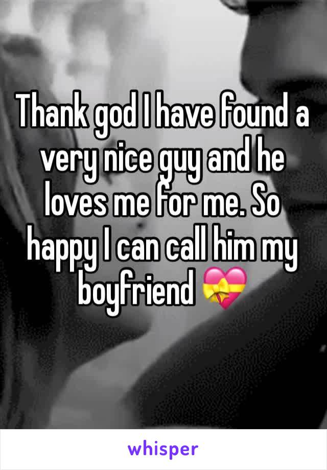 Thank god I have found a very nice guy and he loves me for me. So happy I can call him my boyfriend 💝