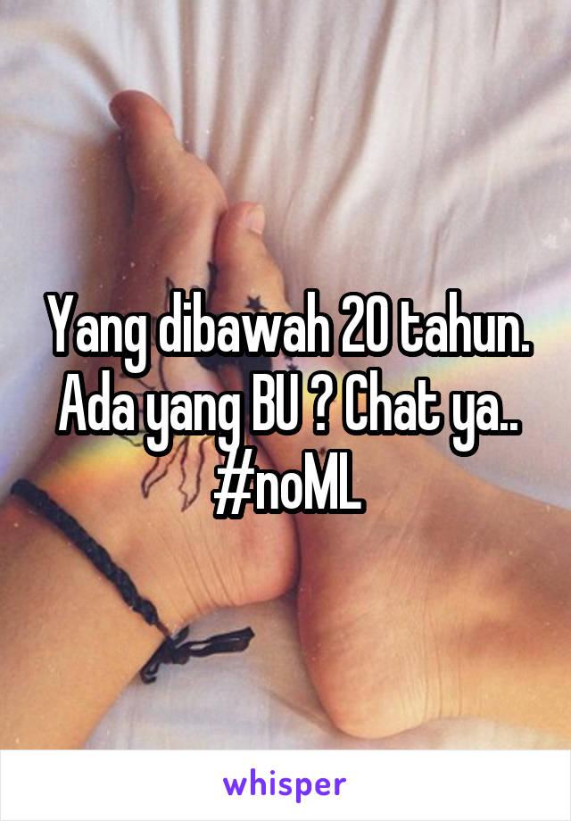 Yang dibawah 20 tahun. Ada yang BU ? Chat ya.. #noML