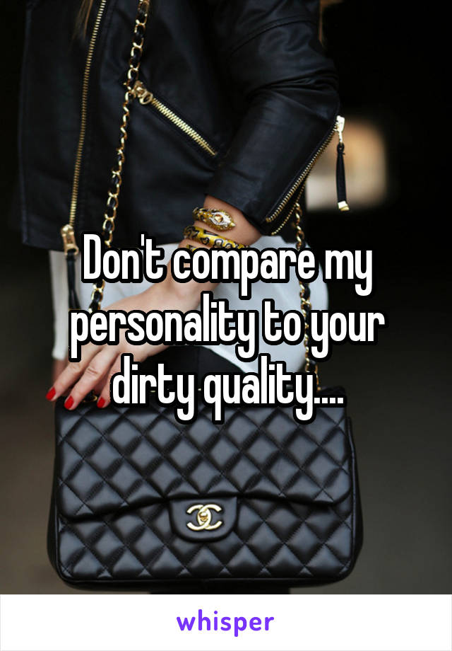 Don't compare my personality to your dirty quality....