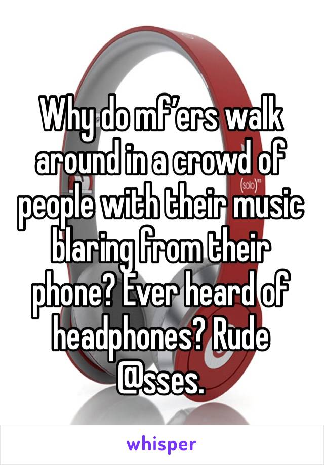 Why do mf'ers walk around in a crowd of people with their music blaring from their phone? Ever heard of headphones? Rude @sses.