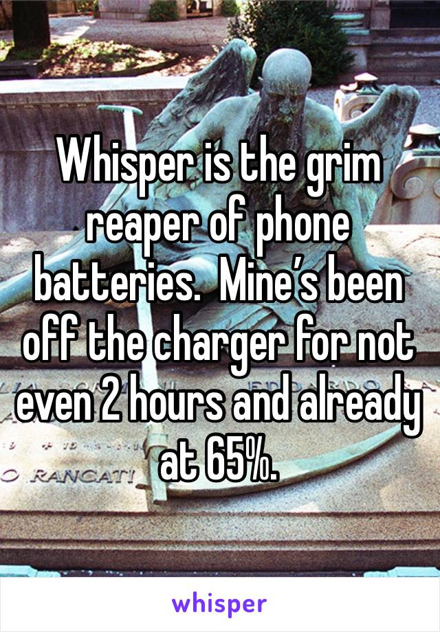 Whisper is the grim reaper of phone batteries.  Mine's been off the charger for not even 2 hours and already at 65%.