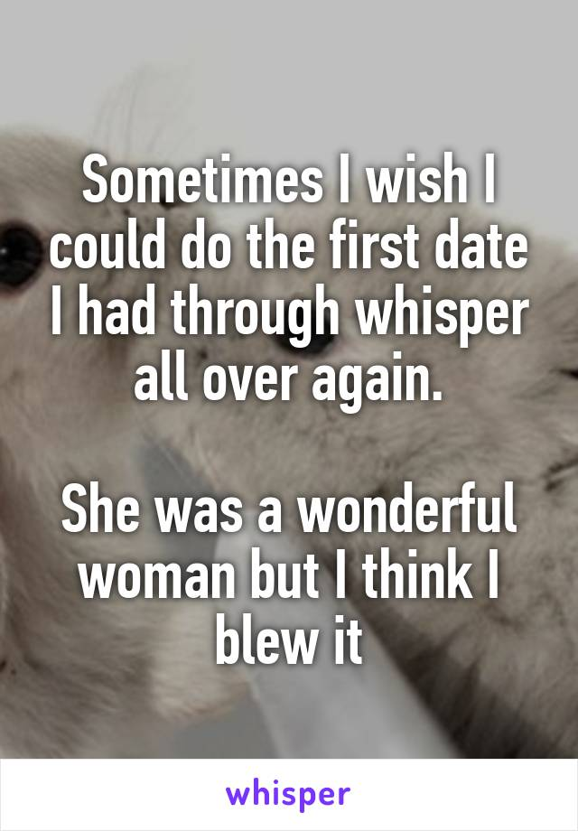 Sometimes I wish I could do the first date I had through whisper all over again.  She was a wonderful woman but I think I blew it