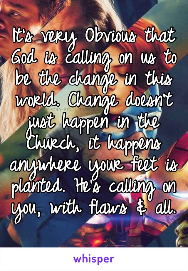 It's very Obvious that God is calling on us to be the change in this world. Change doesn't just happen in the  Church, it happens anywhere your feet is planted. He's calling on you, with flaws & all.