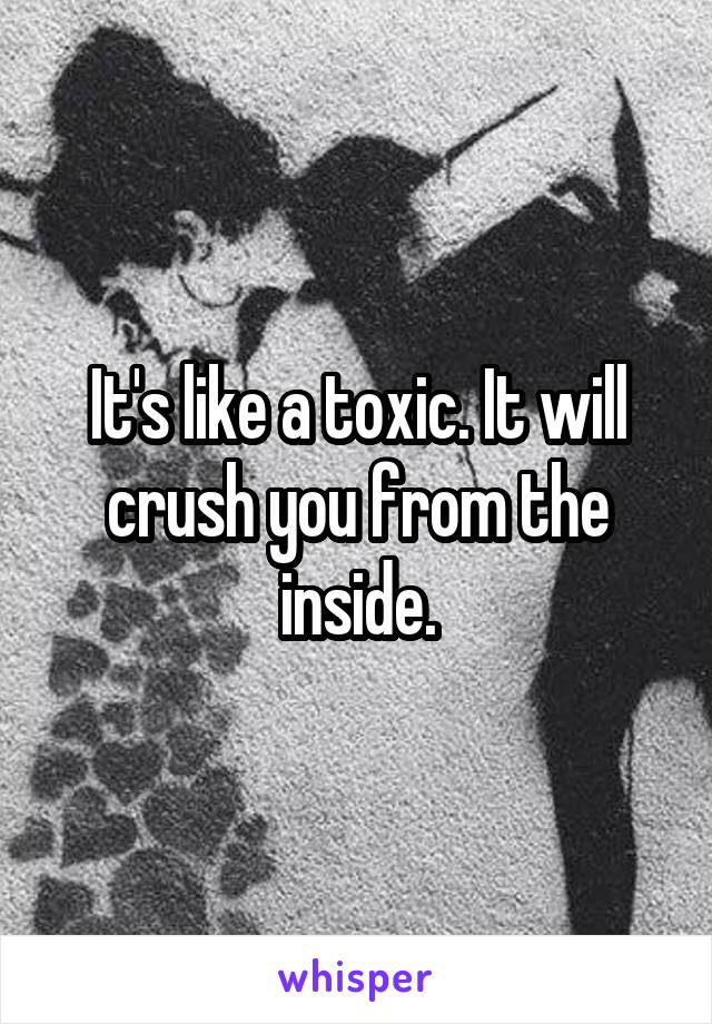 It's like a toxic. It will crush you from the inside.