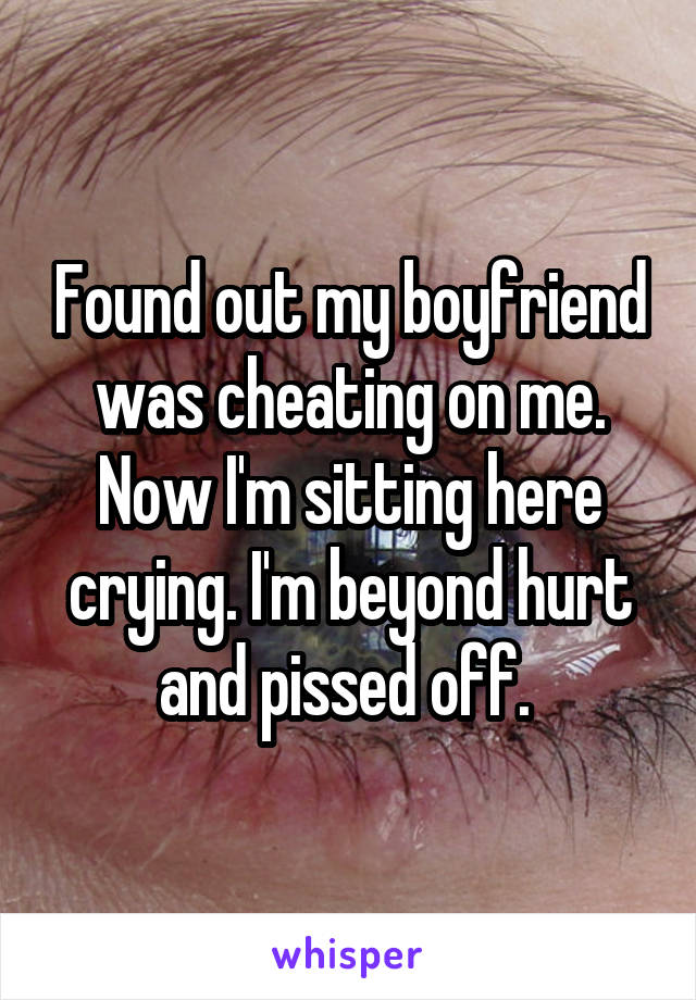 Found out my boyfriend was cheating on me. Now I'm sitting here crying. I'm beyond hurt and pissed off.