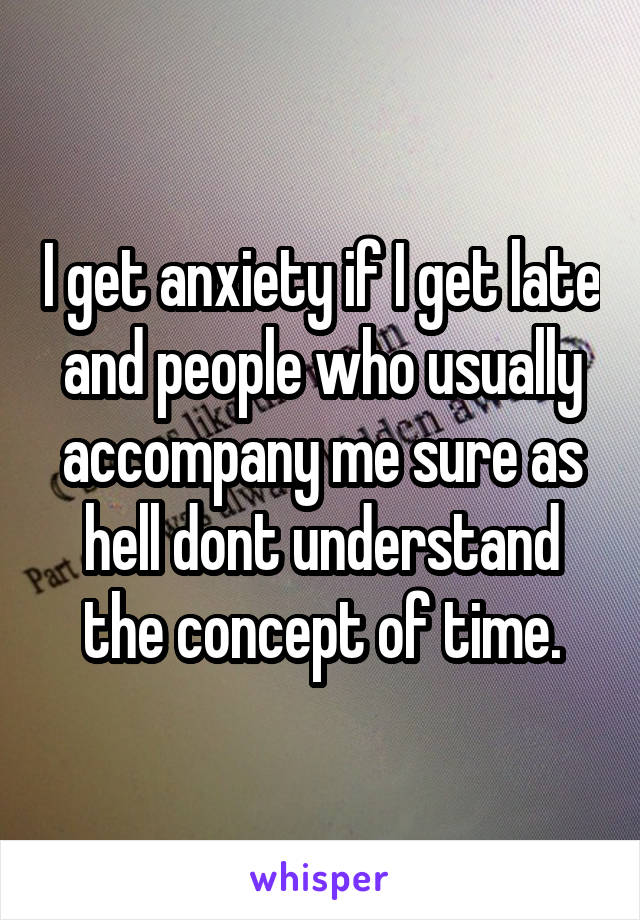 I get anxiety if I get late and people who usually accompany me sure as hell dont understand the concept of time.