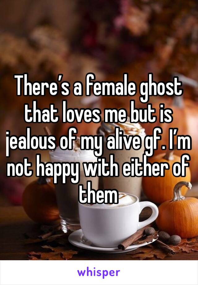 There's a female ghost that loves me but is jealous of my alive gf. I'm not happy with either of them