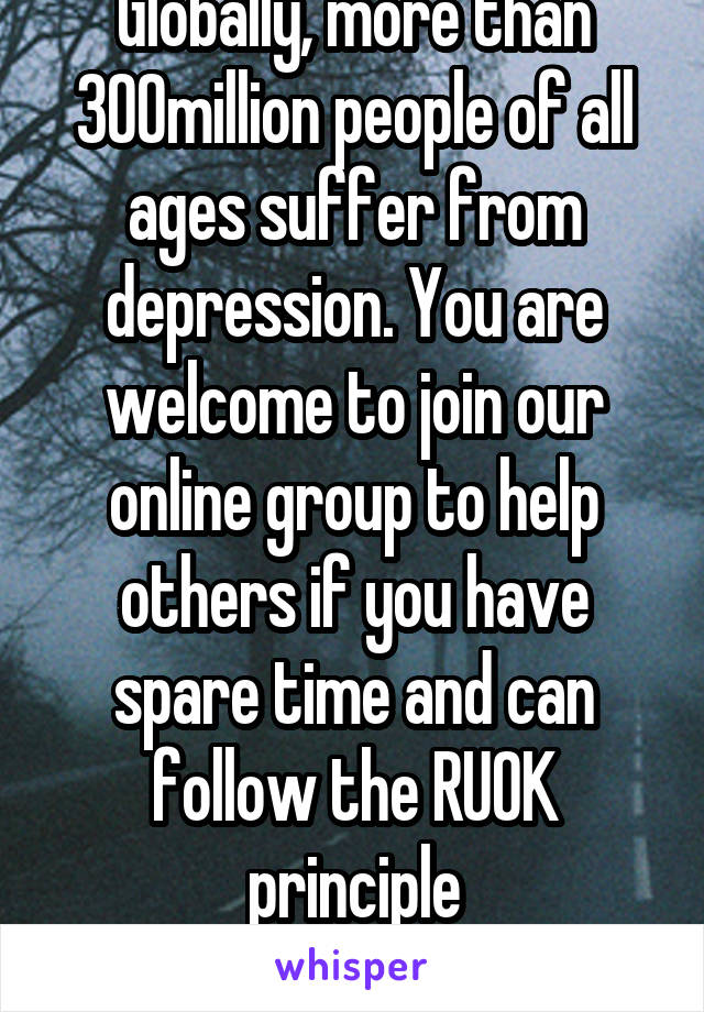 Globally, more than 300million people of all ages suffer from depression. You are welcome to join our online group to help others if you have spare time and can follow the RUOK principle