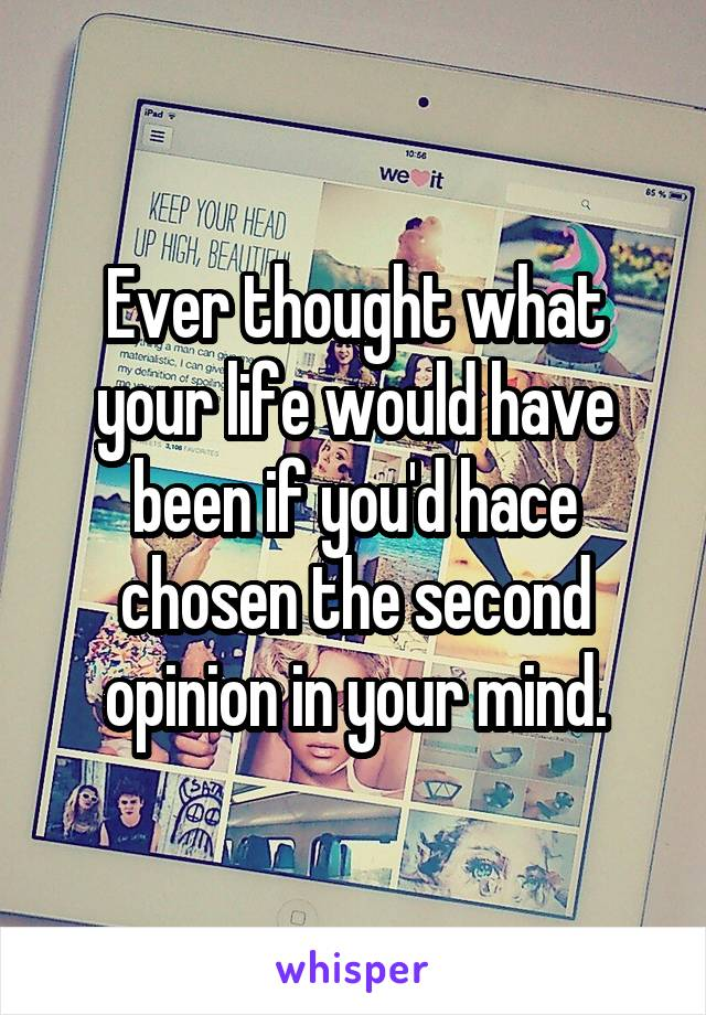 Ever thought what your life would have been if you'd hace chosen the second opinion in your mind.