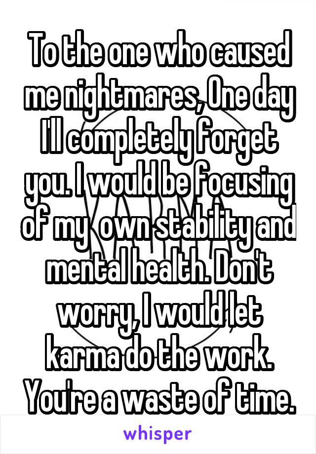 To the one who caused me nightmares, One day I'll completely forget you. I would be focusing of my  own stability and mental health. Don't worry, I would let karma do the work. You're a waste of time.