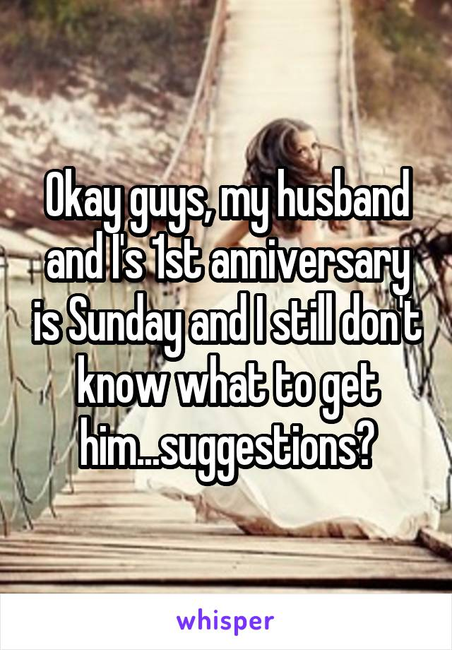 Okay guys, my husband and I's 1st anniversary is Sunday and I still don't know what to get him...suggestions?
