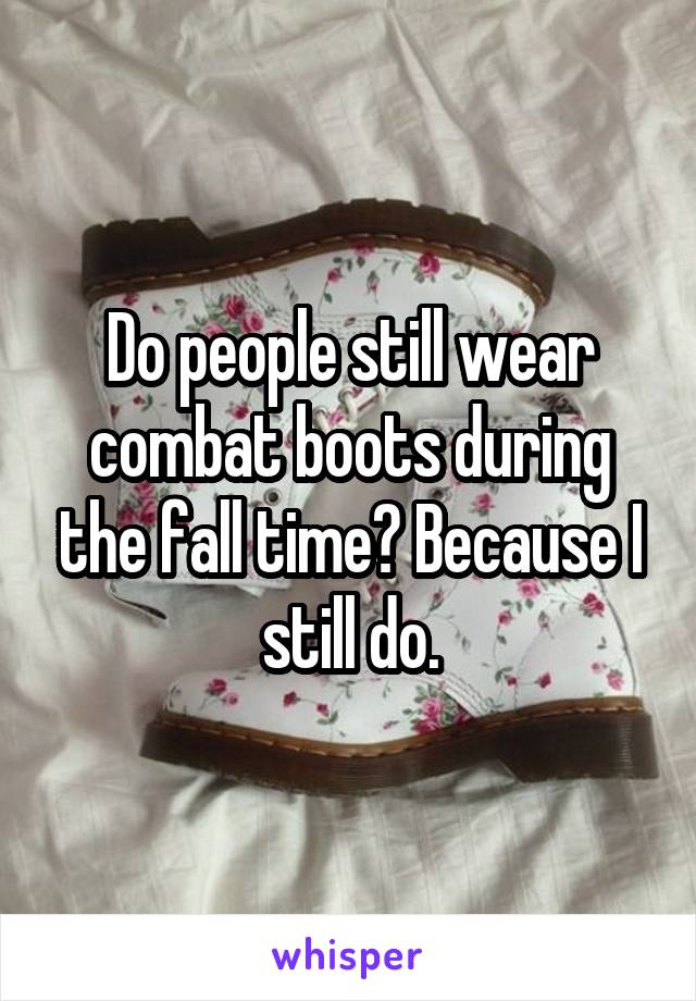 Do people still wear combat boots during the fall time? Because I still do.