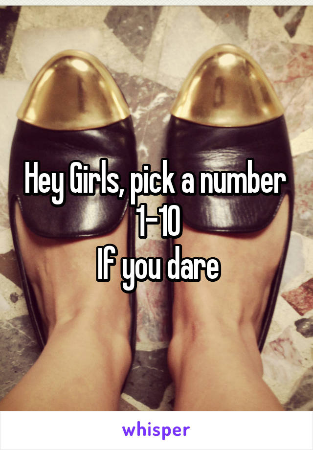 Hey Girls, pick a number  1-10 If you dare