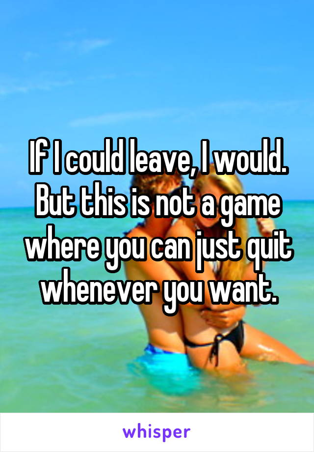 If I could leave, I would. But this is not a game where you can just quit whenever you want.