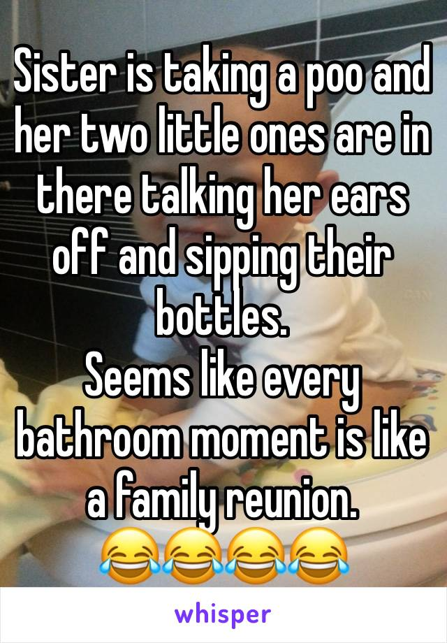 Sister is taking a poo and her two little ones are in there talking her ears off and sipping their bottles.  Seems like every bathroom moment is like a family reunion. 😂😂😂😂