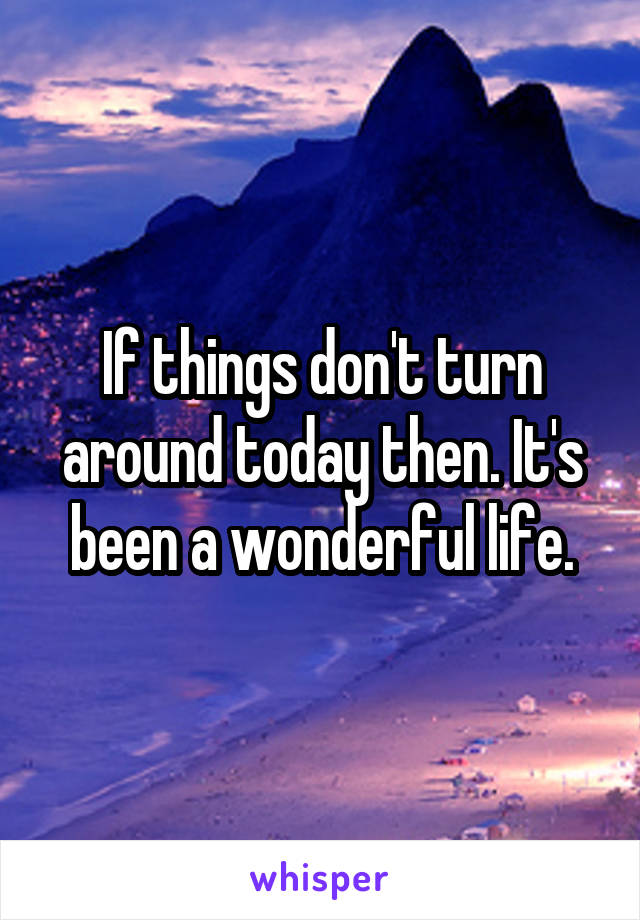 If things don't turn around today then. It's been a wonderful life.