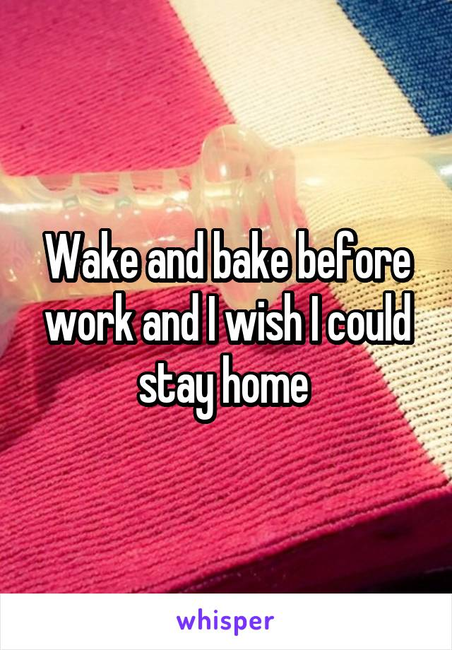 Wake and bake before work and I wish I could stay home