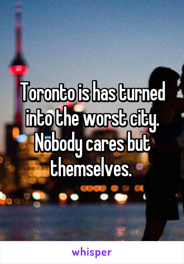 Toronto is has turned into the worst city. Nobody cares but themselves.