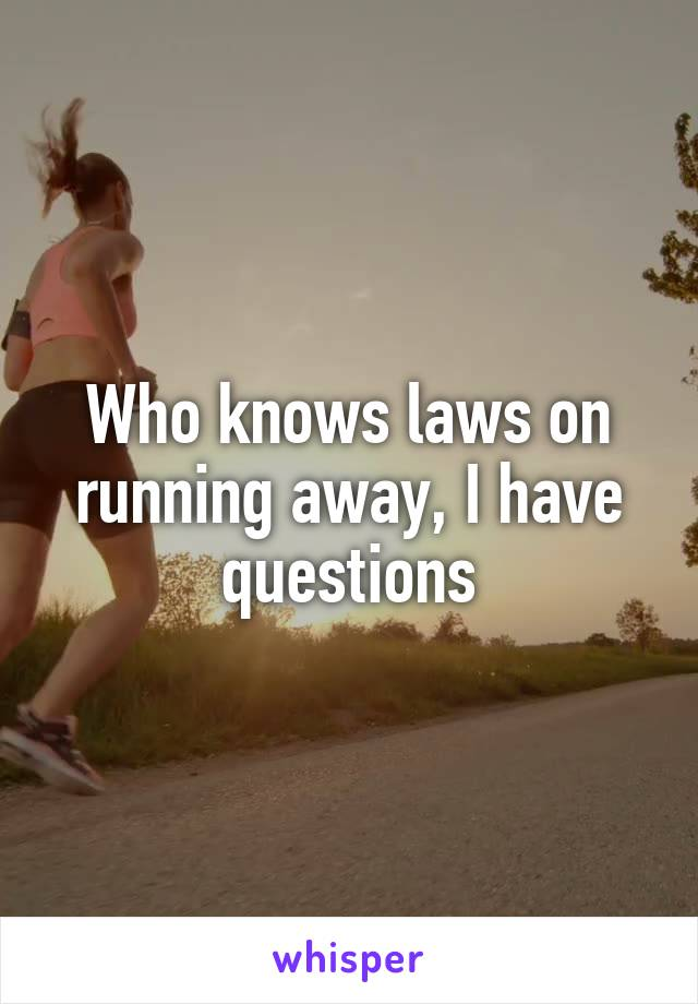 Who knows laws on running away, I have questions