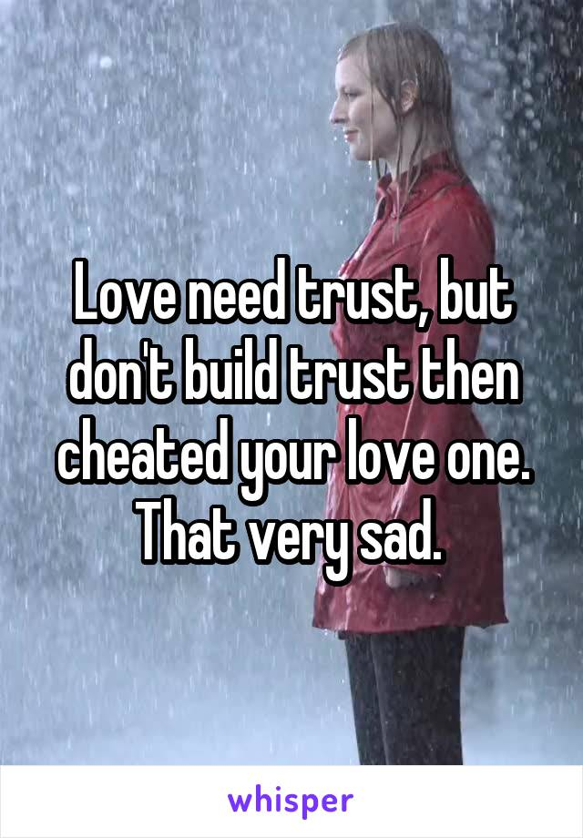 Love need trust, but don't build trust then cheated your love one. That very sad.