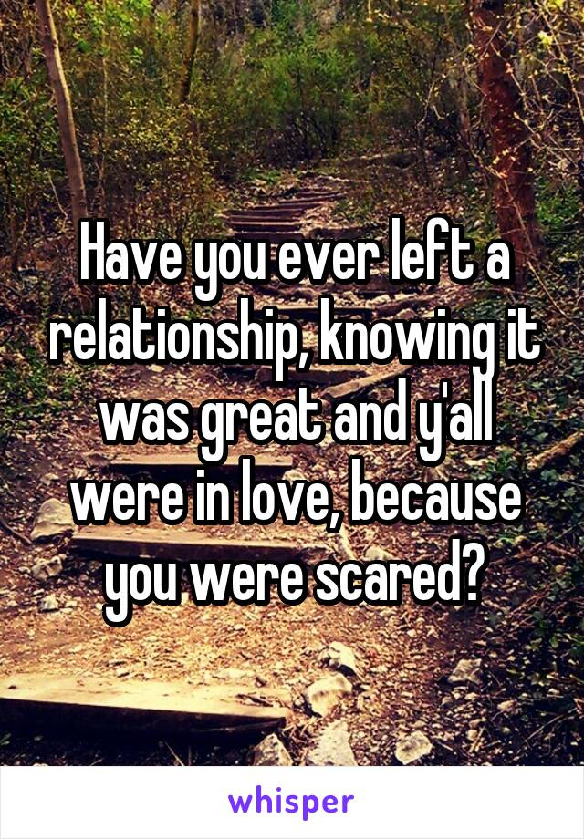 Have you ever left a relationship, knowing it was great and y'all were in love, because you were scared?