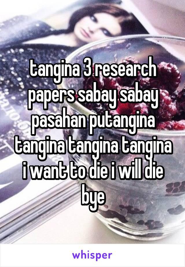 tangina 3 research papers sabay sabay pasahan putangina tangina tangina tangina i want to die i will die bye