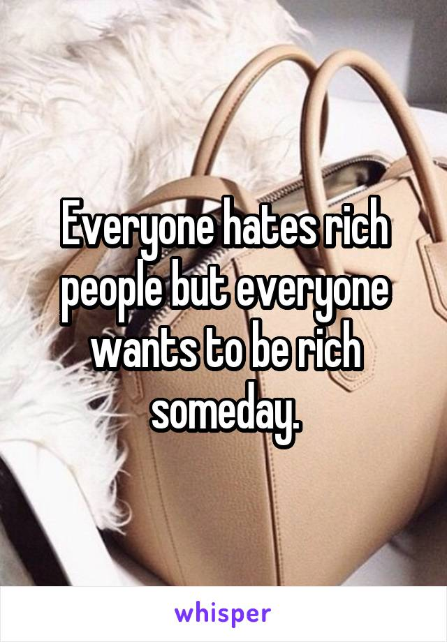 Everyone hates rich people but everyone wants to be rich someday.