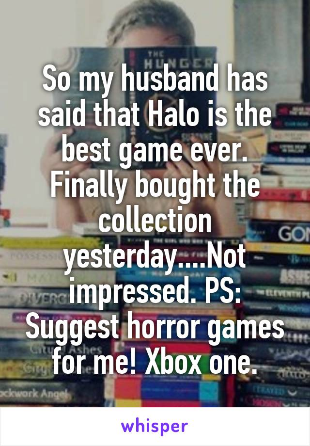 So my husband has said that Halo is the best game ever. Finally bought the collection yesterday....Not impressed. PS: Suggest horror games for me! Xbox one.