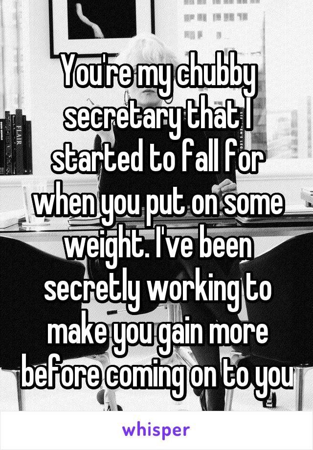 You're my chubby secretary that I started to fall for when you put on some weight. I've been secretly working to make you gain more before coming on to you